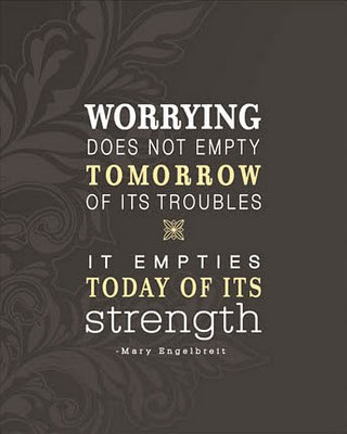 """Worrying does not empty tomorrow of its troubles, it empties today of its strength."" Mary Engelbreit, "" Foto: perfectlyawfulusa.blogspot.co.at"