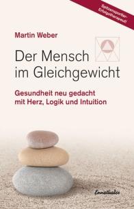 Der Mensch im Gleichgewicht - Gesundheit neu gedacht mit Herz, Logik und Intuition - Martin Weber